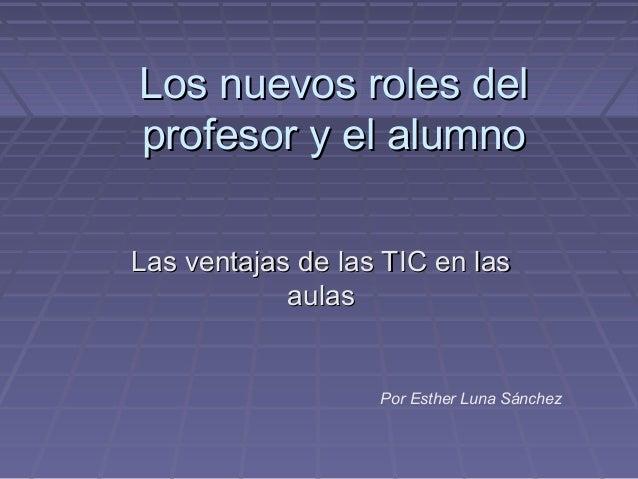 Los nuevos roles del profesor y el alumno Las ventajas de las TIC en las aulas  Por Esther Luna Sánchez