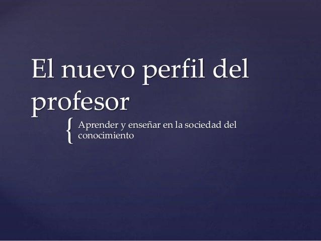 { El nuevo perfil del profesor Aprender y enseñar en la sociedad del conocimiento
