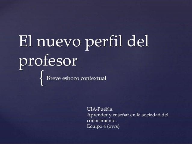 { El nuevo perfil del profesor Breve esbozo contextual UIA-Puebla. Aprender y enseñar en la sociedad del conocimiento. Equ...