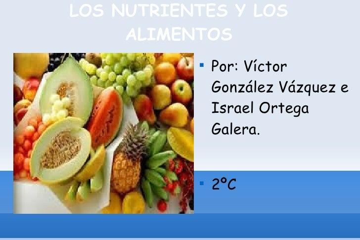 LOS NUTRIENTES Y LOS ALIMENTOS <ul><li>Por: Víctor González Vázquez e Israel Ortega Galera. </li></ul><ul><li>2ºC </li></ul>
