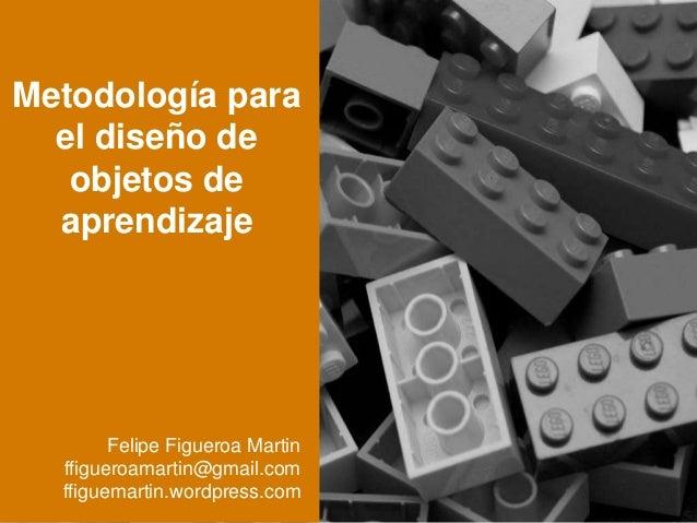 Metodología para el diseño de objetos de aprendizaje Felipe Figueroa Martin ffigueroamartin@gmail.com ffiguemartin.wordpre...