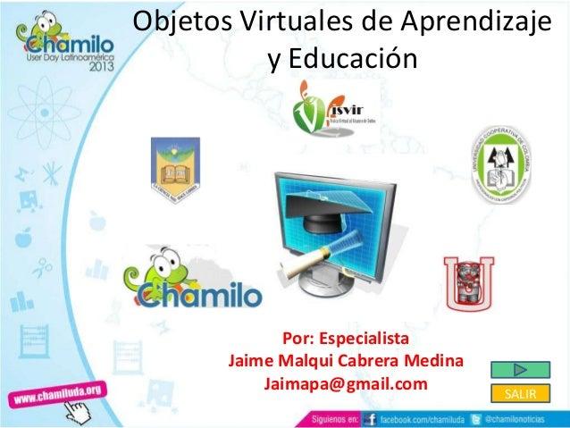 Objetos Virtuales de Aprendizajey EducaciónPor: EspecialistaJaime Malqui Cabrera MedinaJaimapa@gmail.com SALIR