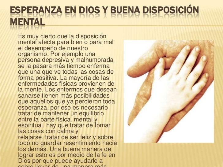 Esperanza en Dios y buena disposición mental<br />Es muy cierto que la disposición mental afecta para bien o para mal el d...