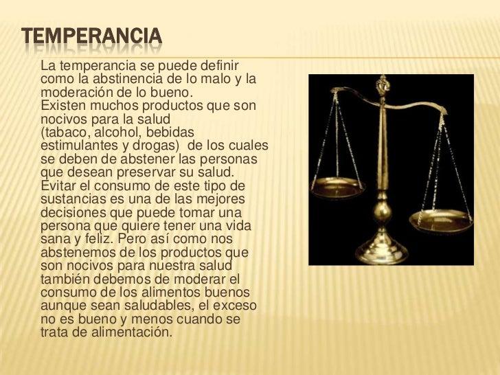 Temperancia<br />La temperancia se puede definir como la abstinencia de lo malo y la moderación de lo bueno.Existen muchos...