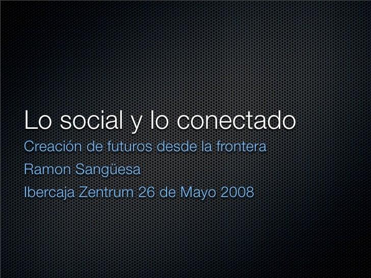 Lo social y lo conectado Creación de futuros desde la frontera Ramon Sangüesa Ibercaja Zentrum 26 de Mayo 2008
