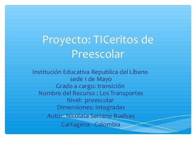 Proyecto: TICeritos de Preescolar Institución Educativa Republica del Líbano sede 1 de Mayo Grado a cargo: transición Nomb...