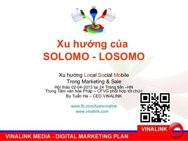 Xu hướng củaSOLOMO - LOSOMO      Xu hướng Local Social Mobile         Trong Marketing & Sale    Hội thảo 02-04-2013 tại 24...