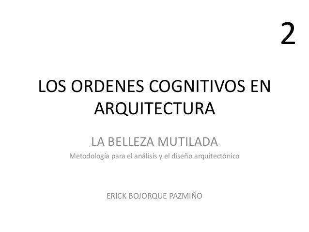 LOS ORDENES COGNITIVOS EN ARQUITECTURA LA BELLEZA MUTILADA Metodología para el análisis y el diseño arquitectónico ERICK B...