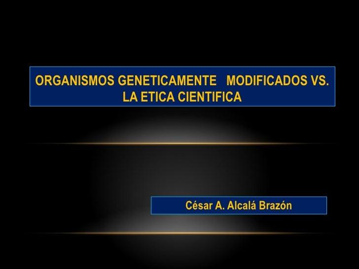 César A. Alcalá Brazón ORGANISMOS GENETICAMENTE  MODIFICADOS VS. LA ETICA CIENTIFICA
