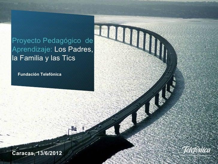 Proyecto Pedagógico de     Aprendizaje: Los Padres,     la Familia y las Tics        Fundación Telefónica     Caracas, 13/...