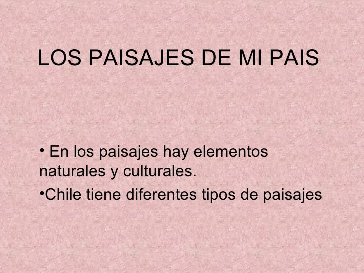 LOS PAISAJES DE MI PAIS• En los paisajes hay elementosnaturales y culturales.•Chile tiene diferentes tipos de paisajes