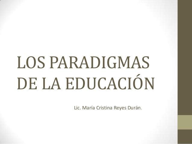 LOS PARADIGMASDE LA EDUCACIÓN      Lic. María Cristina Reyes Durán.