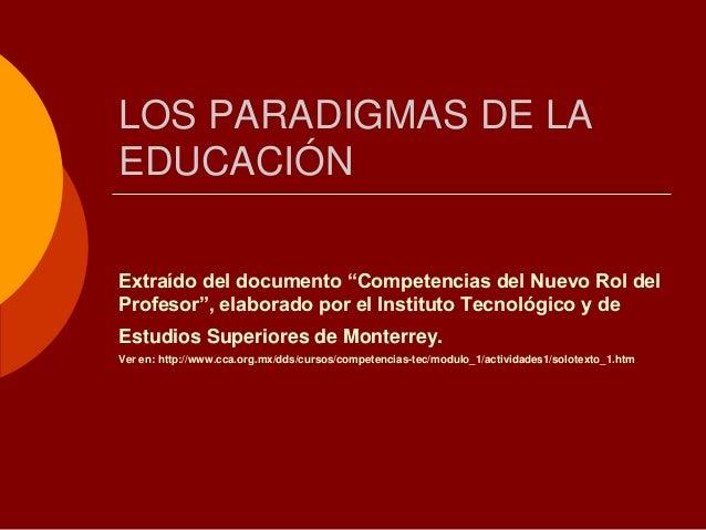 """LOS PARADIGMAS DE LAEDUCACIÓNExtraído del documento """"Competencias del Nuevo Rol delProfesor"""", elaborado por el Instituto T..."""