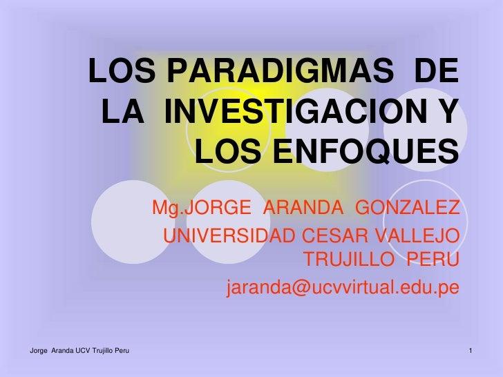 Jorge  Aranda UCV Trujillo Peru<br />1<br />LOS PARADIGMAS  DE   LA  INVESTIGACION Y  LOS ENFOQUES<br />Mg.JORGEARANDA  GO...