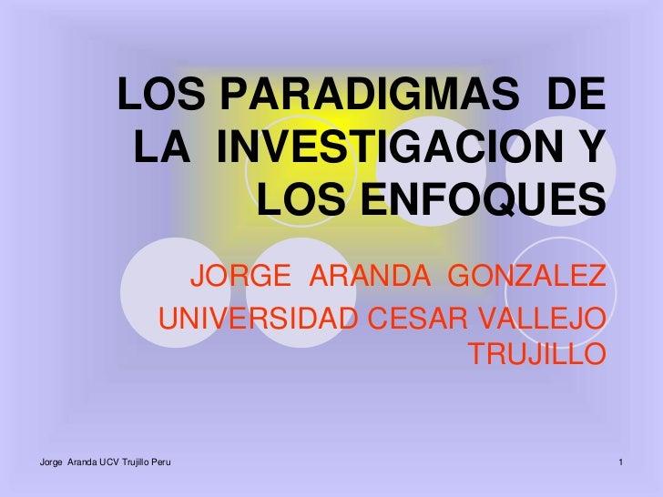 Jorge  Aranda UCV Trujillo Peru<br />1<br />LOS PARADIGMAS  DE   LA  INVESTIGACION Y  LOS ENFOQUES<br />JORGE  ARANDA  GON...