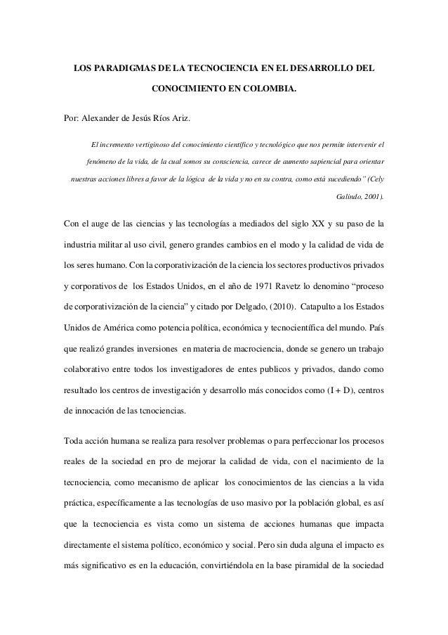 LOS PARADIGMAS DE LA TECNOCIENCIA EN EL DESARROLLO DEL CONOCIMIENTO EN COLOMBIA. Por: Alexander de Jesús Ríos Ariz. El inc...