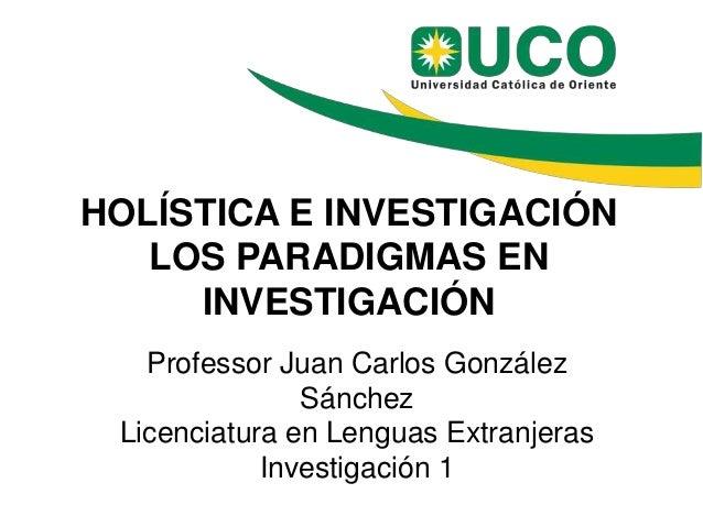 HOLÍSTICA E INVESTIGACIÓN LOS PARADIGMAS EN INVESTIGACIÓN Professor Juan Carlos González Sánchez Licenciatura en Lenguas E...