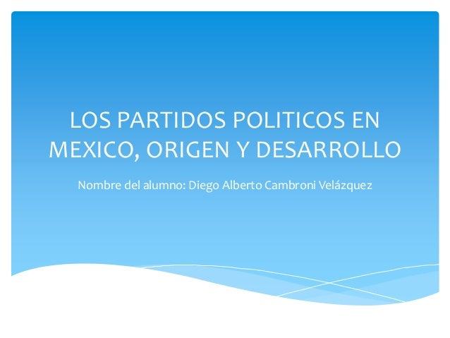LOS PARTIDOS POLITICOS EN MEXICO, ORIGEN Y DESARROLLO Nombre del alumno: Diego Alberto Cambroni Velázquez