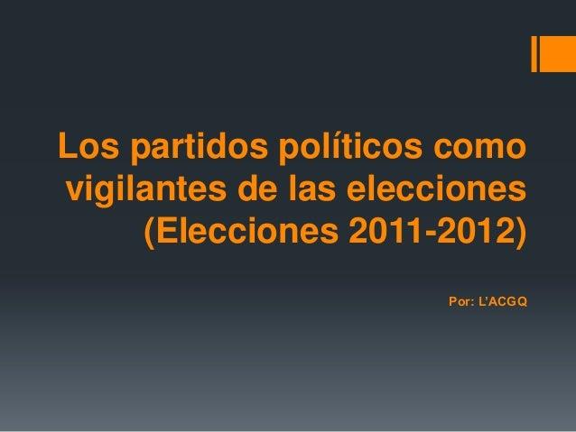 Los partidos políticos comovigilantes de las elecciones     (Elecciones 2011-2012)                       Por: L'ACGQ
