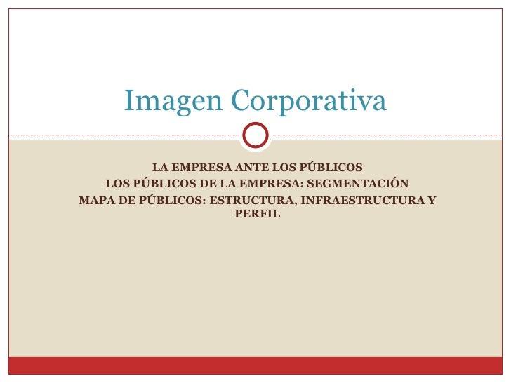 LA EMPRESA ANTE LOS PÚBLICOS LOS PÚBLICOS DE LA EMPRESA: SEGMENTACIÓN MAPA DE PÚBLICOS: ESTRUCTURA, INFRAESTRUCTURA Y PERF...