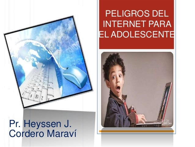 Pr. Heyssen J. Cordero Maraví PELIGROS DEL INTERNET PARA EL ADOLESCENTE