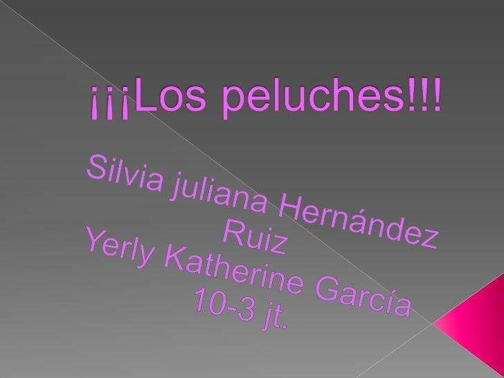 ¡¡¡Los peluches!!!<br />Silvia juliana Hernández Ruiz<br />Yerly Katherine García <br />10-3 jt.<br />