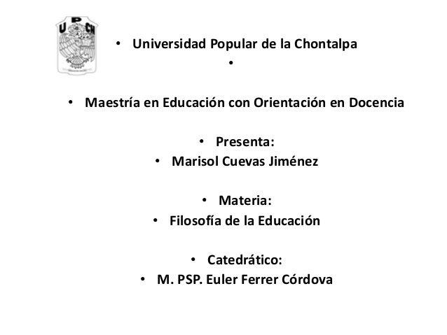 •Universidad Popular de la Chontalpa  •  •Maestría en Educación con Orientación en Docencia  •Presenta:  •Marisol Cuevas J...