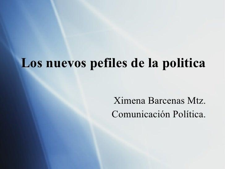 Los nuevos pefiles de la politica Ximena Barcenas Mtz. Comunicación Política.