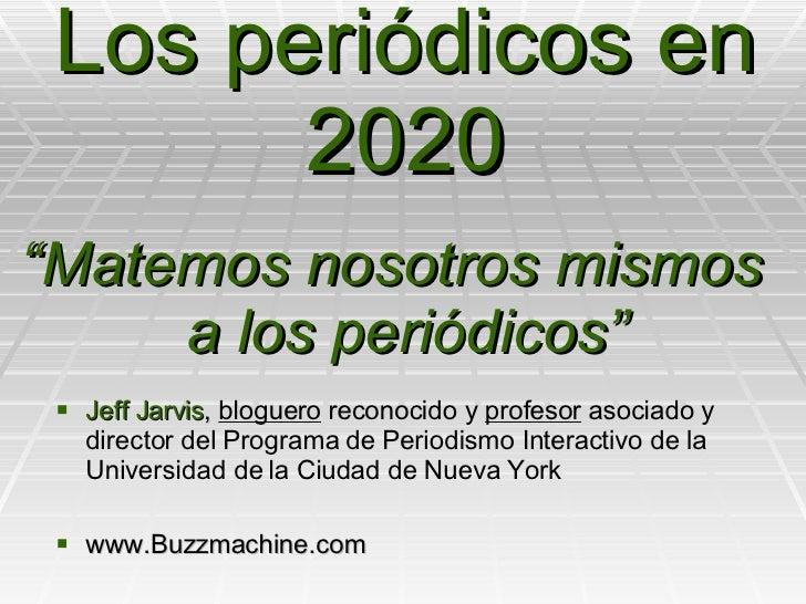 Los periódicos en 2020 <ul><li>Jeff Jarvis ,  bloguero  reconocido y  profesor  asociado y director del Programa de Period...