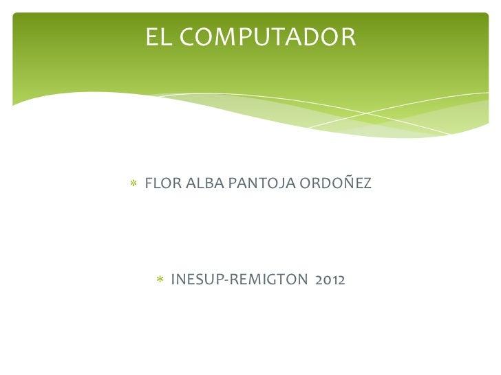 EL COMPUTADORFLOR ALBA PANTOJA ORDOÑEZ  INESUP-REMIGTON 2012