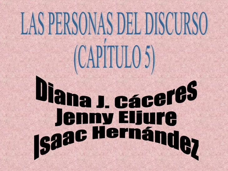LAS PERSONAS DEL DISCURSO (CAPÍTULO 5) Diana J. Cáceres Jenny Eljure Isaac Hernández