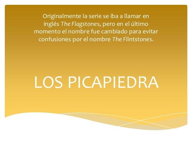 LOS PICAPIEDRA Originalmente la serie se iba a llamar en inglés The Flagstones, pero en el último momento el nombre fue ca...
