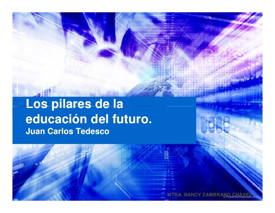 Los pilares de la educación del futuro. Juan Carlos Tedesco                             MTRA. NANCY ZAMBRANO CHÁVEZ