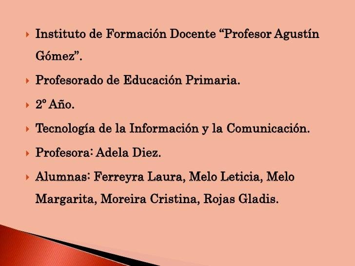"""   Instituto de Formación Docente """"Profesor Agustín    Gómez"""".   Profesorado de Educación Primaria.   2º Año.   Tecnol..."""