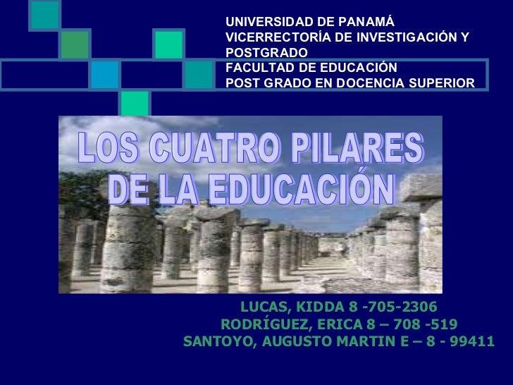 LUCAS, KIDDA 8 -705-2306 RODRÍGUEZ, ERICA 8 – 708 -519 SANTOYO, AUGUSTO MARTIN E – 8 - 99411 LOS CUATRO PILARES DE LA EDUC...
