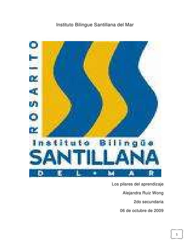 Instituto Bilingue Santillana del Mar<br />Los pilares del aprendizaje<br />Alejandra Ruiz Wong<br />2do secundaria<br />0...