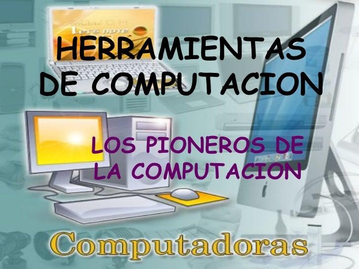 HERRAMIENTAS DE COMPUTACION LOS PIONEROS DE LA COMPUTACION