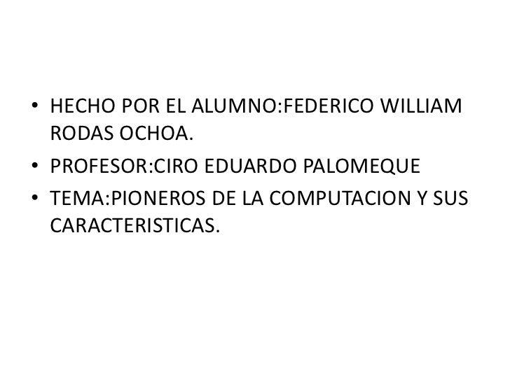 HECHO POR EL ALUMNO:FEDERICO WILLIAM RODAS OCHOA.<br />PROFESOR:CIRO EDUARDO PALOMEQUE<br />TEMA:PIONEROS DE LA COMPUTACI...