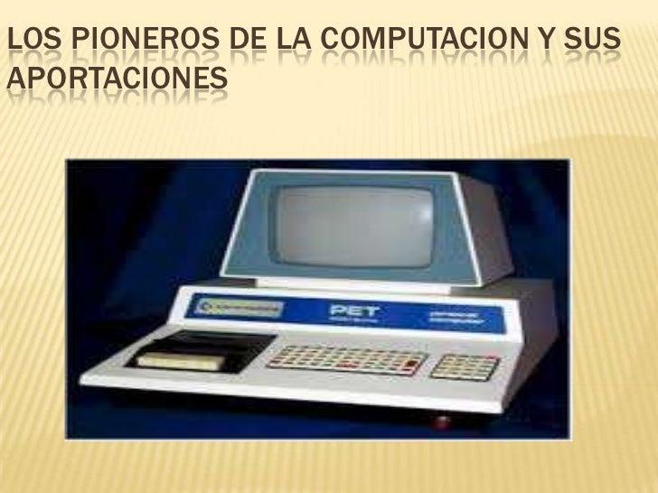 LOS PIONEROS DE LA COMPUTACION Y SUS APORTACIONES<br />