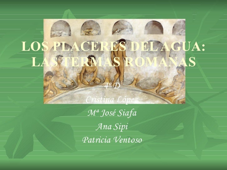 LOS PLACERES DEL AGUA: LAS TERMAS ROMANAS 4º D Cristina López Mª José Siafa Ana Sipi Patricia Ventoso