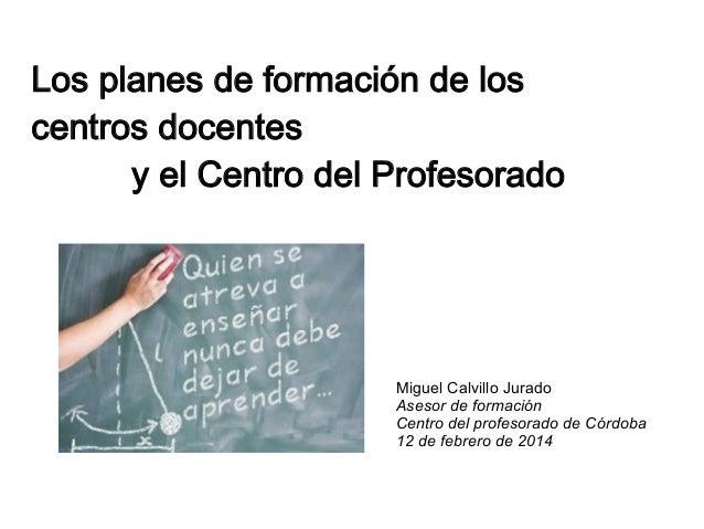Los planes de formación de los centros docentes y el Centro del Profesorado  Miguel Calvillo Jurado Asesor de formación Ce...