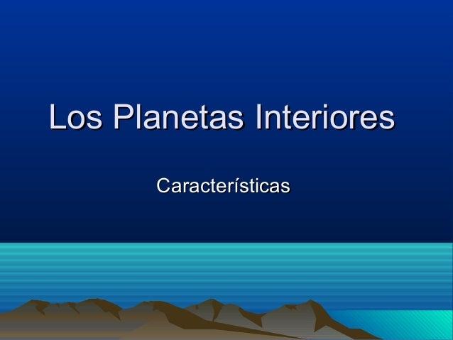Los Planetas InterioresLos Planetas Interiores CaracterísticasCaracterísticas