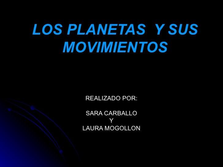 LOS PLANETAS  Y SUS MOVIMIENTOS REALIZADO POR: SARA CARBALLO Y LAURA MOGOLLON