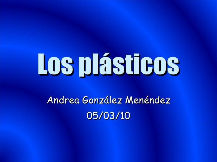 Los plásticos Andrea González Menéndez 05/03/10