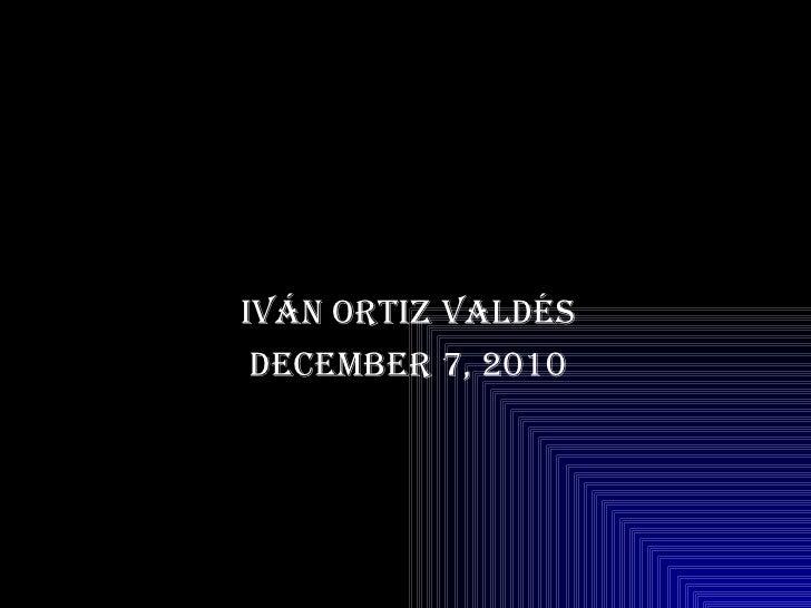 Iván Ortiz Valdés December 7, 2010
