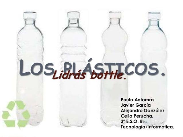 LOS PLÁSTICOS.Lidrás bottle.Paula AntomásJavier GarcíaAlejandro GonzálezCelia Perucha.3º E.S.O. B.Tecnología/Informática.