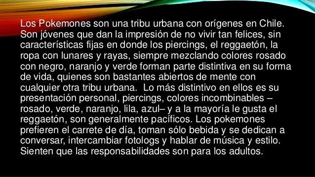Los Pokemones son una tribu urbana con orígenes en Chile.  Son jóvenes que dan la impresión de no vivir tan felices, sin  ...