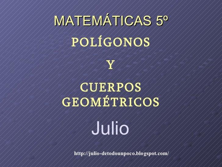 MATEMÁTICAS 5º POLÍGONOS Y CUERPOS GEOMÉTRICOS Julio http://julio-detodounpoco.blogspot.com/