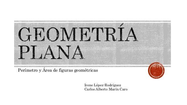 Perímetro y Área de figuras geométricas Irene López-Rodríguez Carlos Alberto Marín Caro