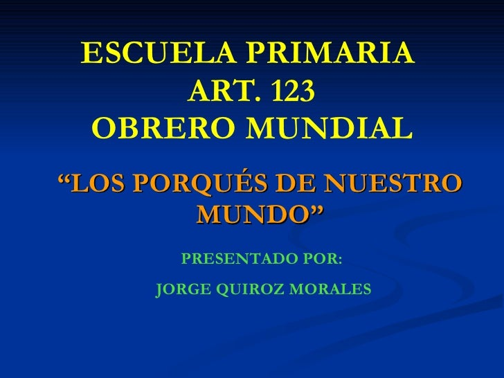 """ESCUELA PRIMARIA  ART. 123 OBRERO MUNDIAL """" LOS PORQUÉS DE NUESTRO MUNDO"""" PRESENTADO POR:  JORGE QUIROZ MORALES"""